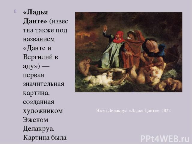 «Ладья Данте»(известна также под названием «Данте и Вергилий в аду»)— первая значительная картина, созданная художником Эженом Делакруа. Картина была написана в 1822 году к открытиюПарижского салона и ныне выставлена вЛувре. Это гигантское полот…