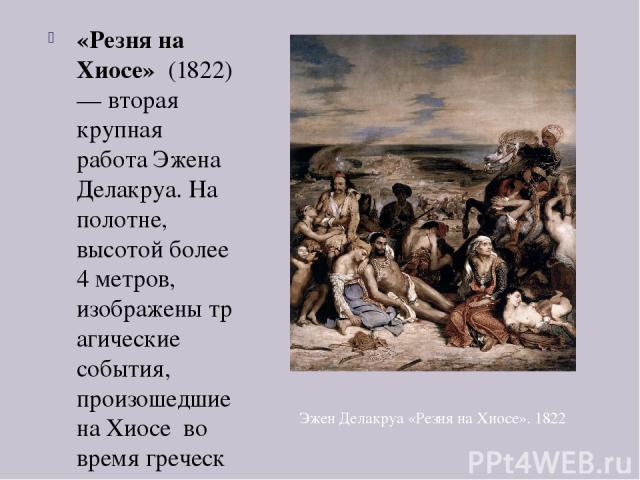 «Резня на Хиосе» (1822) — вторая крупная работа Эжена Делакруа. На полотне, высотой более 4 метров, изображенытрагические события, произошедшие наХиосе во времягреческой войны за независимость отОсманской империи1821—1830 годов. 11 апреля 182…