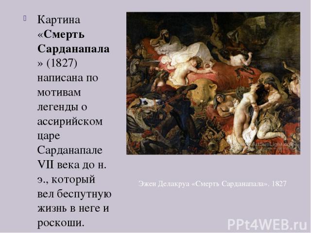 Картина «Смерть Сарданапала» (1827) написана по мотивам легенды о ассирийском царе Сарданапале VII века до н. э., который вел беспутную жизнь в неге и роскоши. Будучи осажденным в своей столице племенем мидян, он после двух лет осады решил не сдават…