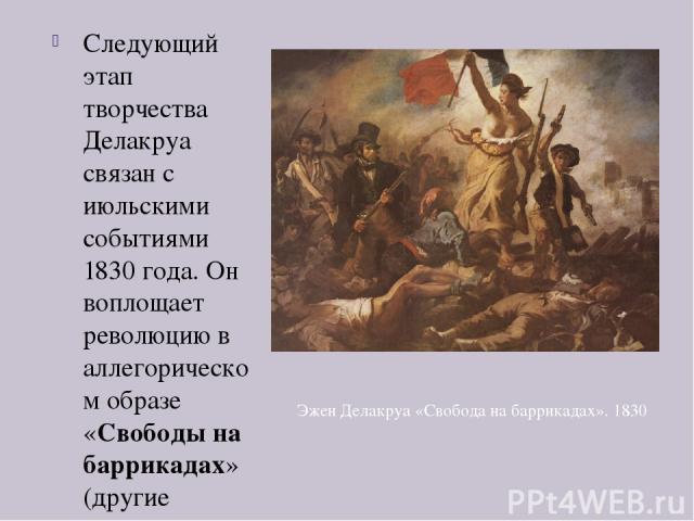 Следующий этап творчества Делакруа связан с июльскими событиями 1830 года. Он воплощает революцию в аллегорическом образе «Свободы на баррикадах» (другие названия — «Свобода, ведущая народ», «Марсельеза» или «28 июля 1830 года»). Женская фигура во ф…