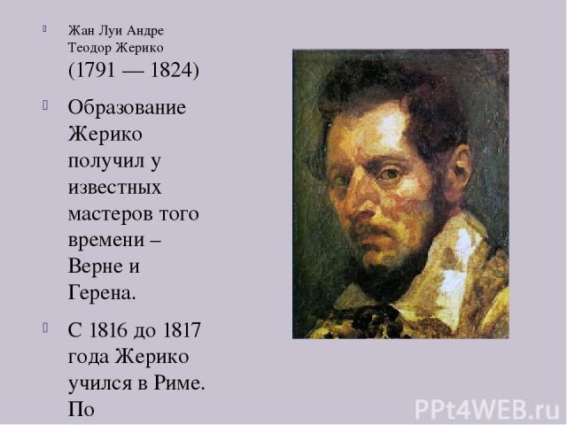 Жан Луи Андре Теодор Жерико (1791 — 1824) Образование Жерико получил у известных мастеров того времени – Верне и Герена. С 1816 до 1817 года Жерико учился в Риме. По возвращению в Париж он представил свою знаменитую картину «Плот Медуза» (1819). В 1…