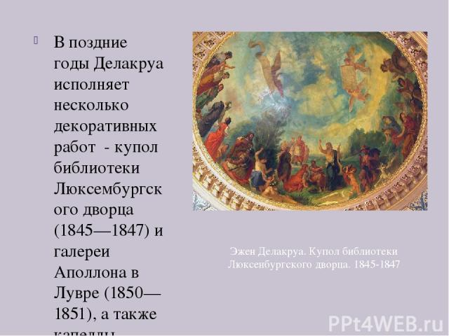 В поздние годы Делакруа исполняет несколько декоративных работ - купол библиотеки Люксембургского дворца (1845—1847) и галереи Аполлона в Лувре (1850—1851), а также капеллы Святых ангелов в соборе Сан Сюльпис (1849—1861). Эжен Делакруа. Купол библио…