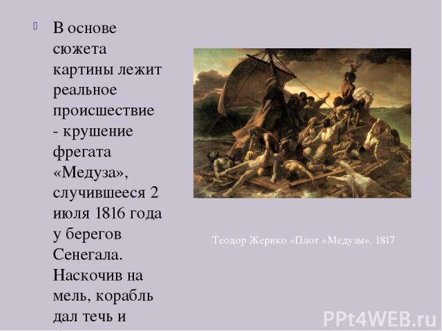 В основе сюжета картины лежит реальное происшествие - крушение фрегата «Медуза», случившееся 2 июля 1816 года у берегов Сенегала. Наскочив на мель, корабль дал течь и было принято решение о строительстве плота. В итоге был построен плот длиной 20 и …