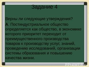 Задание 4 Верны ли следующие утверждения? А. Постиндустриальное общество определ