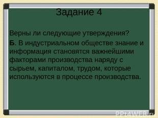 Задание 4 Верны ли следующие утверждения? Б. В индустриальном обществе знание и