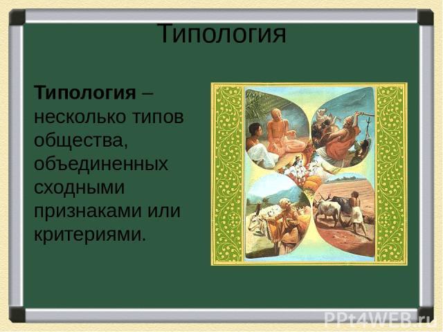 Типология Типология – несколько типов общества, объединенных сходными признаками или критериями.