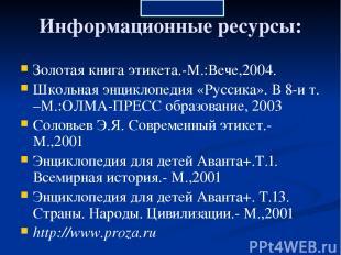 Информационные ресурсы: Золотая книга этикета.-М.:Вече,2004. Школьная энциклопед