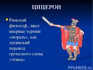 ЦИЦЕРОН Римский философ , ввел впервые термин «мораль», как латинский перевод гр