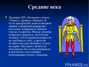 Средние века Людовик ХIV обозначил словом «Этикет» правила общения. В честь прек