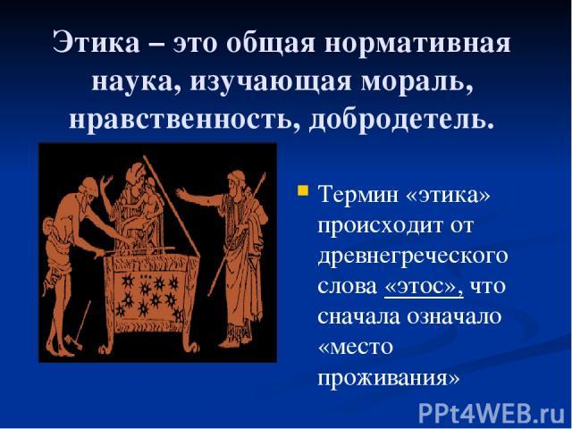 Этика – это общая нормативная наука, изучающая мораль, нравственность, добродетель. Термин «этика» происходит от древнегреческого слова «этос», что сначала означало «место проживания»
