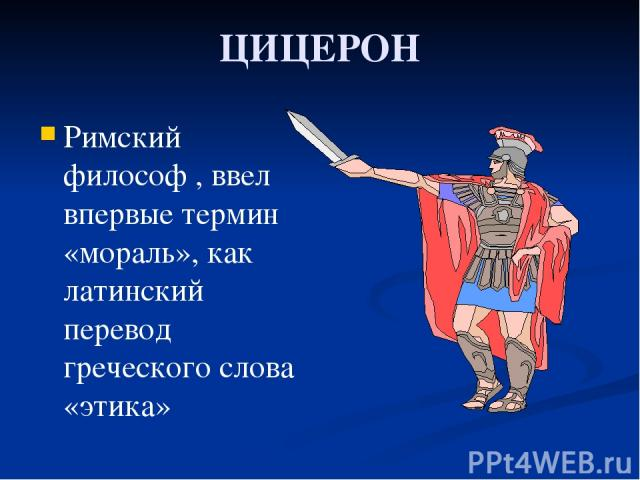 ЦИЦЕРОН Римский философ , ввел впервые термин «мораль», как латинский перевод греческого слова «этика»