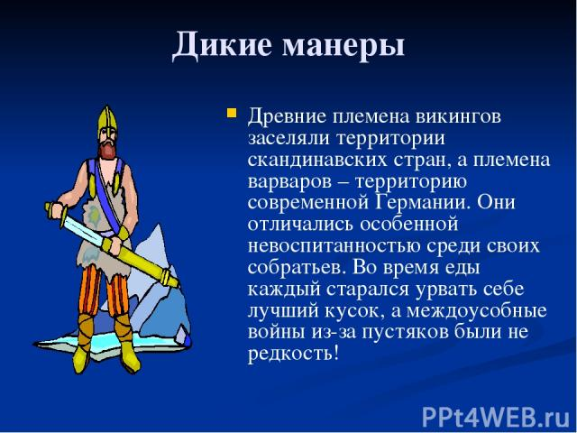 Дикие манеры Древние племена викингов заселяли территории скандинавских стран, а племена варваров – территорию современной Германии. Они отличались особенной невоспитанностью среди своих собратьев. Во время еды каждый старался урвать себе лучший кус…