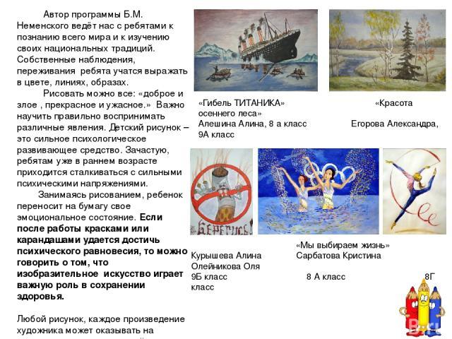 Автор программы Б.М. Неменского ведёт нас с ребятами к познанию всего мира и к изучению своих национальных традиций. Собственные наблюдения, переживания ребята учатся выражать в цвете, линиях, образах. Рисовать можно все: «доброе и злое , прекрасное…