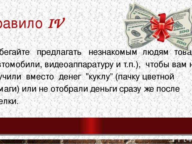 Правило IV Избегайте предлагать незнакомым людям товар (автомобили, видеоаппаратуру и т.п.), чтобы вам не всучили вместо денег