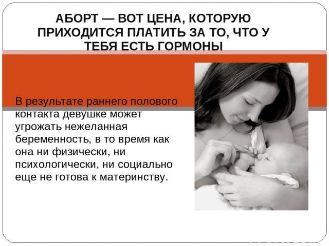 АБОРТ — ВОТ ЦЕНА, КОТОРУЮ ПРИХОДИТСЯ ПЛАТИТЬ ЗА ТО, ЧТО У ТЕБЯ ЕСТЬ ГОРМОНЫ В результате раннего полового контакта девушке может угрожать нежеланная беременность, в то время как она ни физически, ни психологически, ни социально еще не готова к матер…