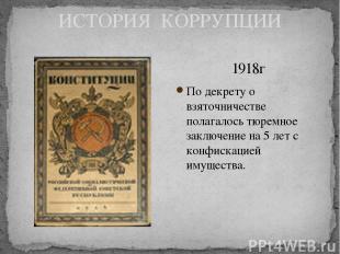 ИСТОРИЯ КОРРУПЦИИ 1918г По декрету о взяточничестве полагалось тюремное заключен