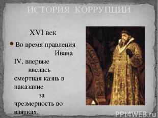 ИСТОРИЯ КОРРУПЦИИ XVI век Во время правления Ивана IV, впервые ввелась смертная