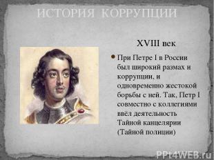 ИСТОРИЯ КОРРУПЦИИ XVIII век При Петре I в России был широкий размах и коррупции,