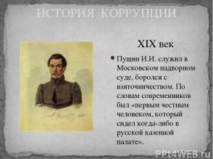 ИСТОРИЯ КОРРУПЦИИ XIX век Пущин И.И. служил в Московском надворном суде, боролся