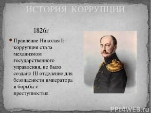 ИСТОРИЯ КОРРУПЦИИ 1826г Правление Николая I: коррупция стала механизмом государс