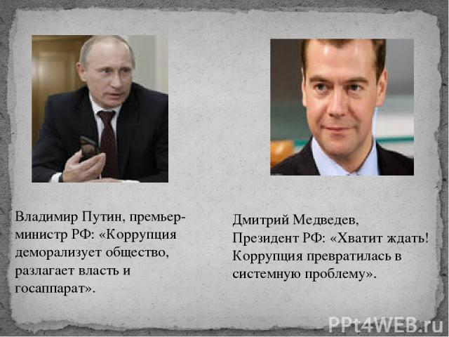 Владимир Путин, премьер-министр РФ: «Коррупция деморализует общество, разлагает власть и госаппарат». Дмитрий Медведев, Президент РФ: «Хватит ждать! Коррупция превратилась в системную проблему».