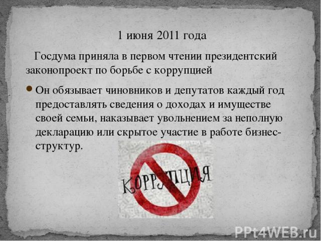 1 июня 2011 года Госдума приняла в первом чтении президентский законопроект по борьбе с коррупцией Он обязывает чиновников и депутатов каждый год предоставлять сведения о доходах и имуществе своей семьи, наказывает увольнением за неполную декларацию…