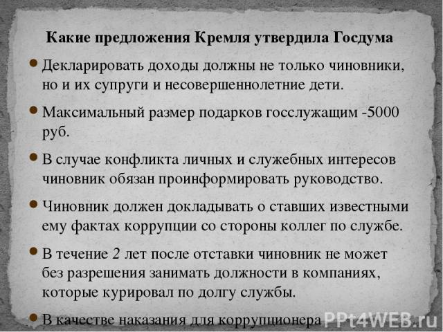 Какие предложения Кремля утвердила Госдума Декларировать доходы должны не только чиновники, но и их супруги и несовершеннолетние дети. Максимальный размер подарков госслужащим -5000 руб. В случае конфликта личных и служебных интересов чиновник обяза…