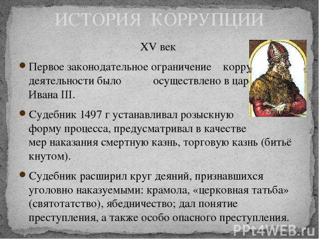 XV век Первое законодательное ограничение коррупционной деятельности было осуществлено в царствование Ивана III. Судебник 1497 г устанавливал розыскную форму процесса, предусматривал в качестве мер наказания смертную казнь, торговую казнь (битьё кну…
