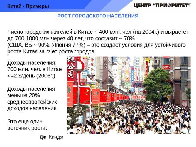 РОСТ ГОРОДСКОГО НАСЕЛЕНИЯ Число городских жителей в Китае ~ 400 млн. чел (на 2004г.) и вырастет до 700-1000 млн.через 40 лет, что составит ~ 70% (США, ВБ ~ 90%, Япония 77%) – это создает условия для устойчивого роста Китая за счет роста городов. Кит…