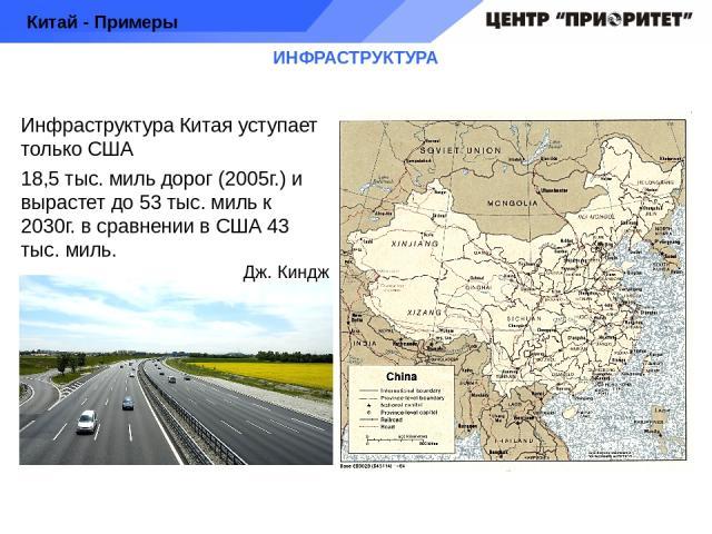 ИНФРАСТРУКТУРА Инфраструктура Китая уступает только США 18,5 тыс. миль дорог (2005г.) и вырастет до 53 тыс. миль к 2030г. в сравнении в США 43 тыс. миль. Китай - Примеры Дж. Киндж