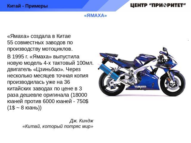 «ЯМАХА» «Ямаха» создала в Китае 55 совместных заводов по производству мотоциклов. В 1995 г. «Ямаха» выпустила новую модель 4-х тактовый 100мл. двигатель «Цзиньбао». Через несколько месяцев точная копия производилась уже на 36 китайских заводах по це…