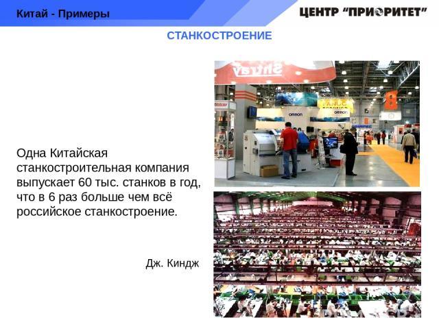 СТАНКОСТРОЕНИЕ Одна Китайская станкостроительная компания выпускает 60 тыс. станков в год, что в 6 раз больше чем всё российское станкостроение. Китай - Примеры Дж. Киндж