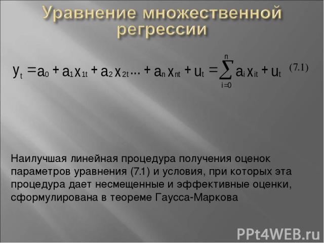 (7.1) Наилучшая линейная процедура получения оценок параметров уравнения (7.1) и условия, при которых эта процедура дает несмещенные и эффективные оценки, сформулирована в теореме Гаусса-Маркова