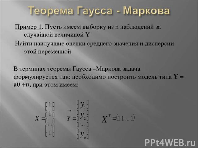 Пример 1. Пусть имеем выборку из n наблюдений за случайной величиной Y Найти наилучшие оценки среднего значения и дисперсии этой переменной В терминах теоремы Гаусса –Маркова задача формулируется так: необходимо построить модель типа Y = a0 +u, при …