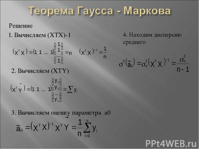 Решение 1. Вычисляем (XTX)-1 2. Вычисляем (XTY) 3. Вычисляем оценку параметра а0 4. Находим дисперсию среднего