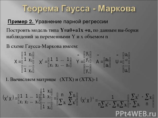 Пример 2. Уравнение парной регрессии Построить модель типа Y=a0+a1x +u, по данным вы-борки наблюдений за переменными Y и x объемом n В схеме Гаусса-Маркова имеем: 1. Вычисляем матрицы (XTX) и (XTX)-1