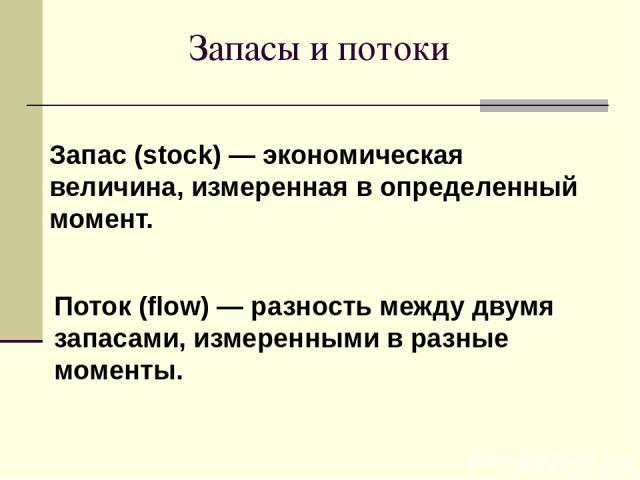 Запасы и потоки Запас (stock) — экономическая величина, измеренная в определенный момент. Поток (flow) — разность между двумя запасами, измеренными в разные моменты.