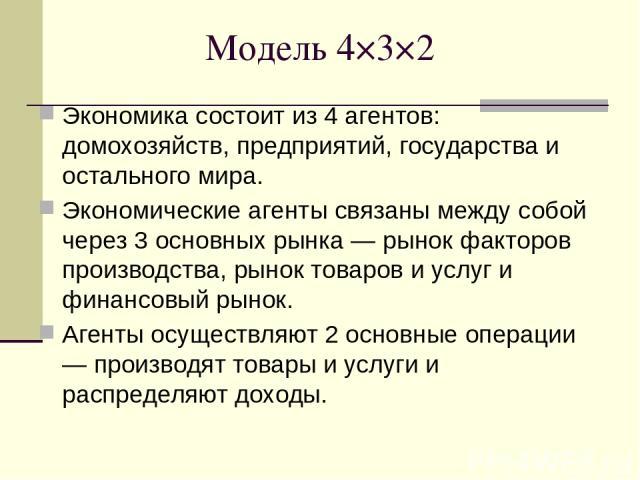 Модель 4×3×2 Экономика состоит из 4 агентов: домохозяйств, предприятий, государства и остального мира. Экономические агенты связаны между собой через 3 основных рынка — рынок факторов производства, рынок товаров и услуг и финансовый рынок. Агенты ос…