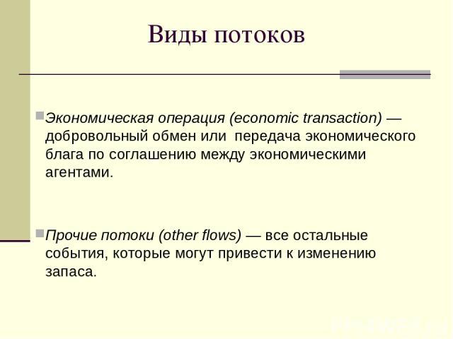 Виды потоков Экономическая операция (economic transaction) — добровольный обмен или передача экономического блага по соглашению между экономическими агентами. Прочие потоки (other flows) — все остальные события, которые могут привести к изменению запаса.