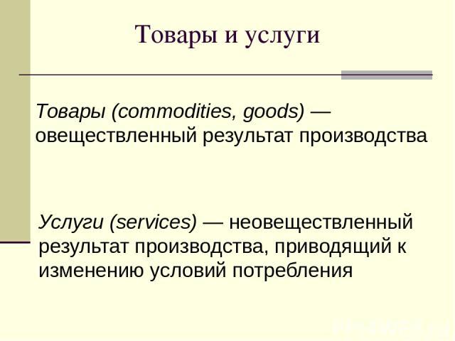 Товары и услуги Товары (commodities, goods) —овеществленный результат производства Услуги (services) — неовеществленный результат производства, приводящий к изменению условий потребления