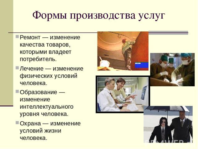 Формы производства услуг Ремонт — изменение качества товаров, которыми владеет потребитель. Лечение — изменение физических условий человека. Образование — изменение интеллектуального уровня человека. Охрана — изменение условий жизни человека.