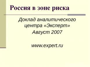 Россия в зоне риска Доклад аналитического центра «Эксперт» Август 2007 www.exper