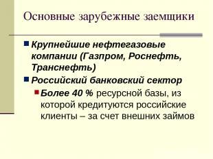 Основные зарубежные заемщики Крупнейшие нефтегазовые компании (Газпром, Роснефть