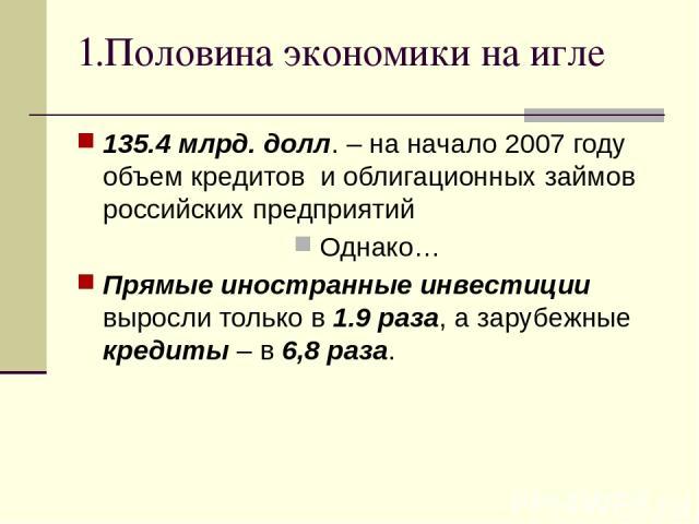 1.Половина экономики на игле 135.4 млрд. долл. – на начало 2007 году объем кредитов и облигационных займов российских предприятий Однако… Прямые иностранные инвестиции выросли только в 1.9 раза, а зарубежные кредиты – в 6,8 раза.