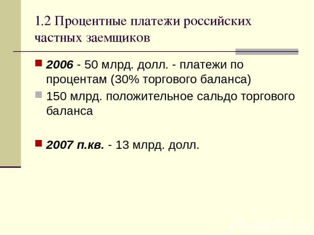 1.2 Процентные платежи российских частных заемщиков 2006 - 50 млрд. долл. - платежи по процентам (30% торгового баланса) 150 млрд. положительное сальдо торгового баланса 2007 п.кв. - 13 млрд. долл.