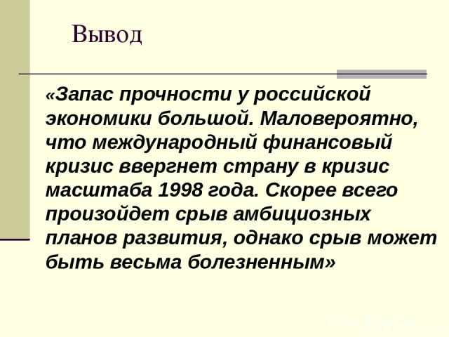 Вывод «Запас прочности у российской экономики большой. Маловероятно, что международный финансовый кризис ввергнет страну в кризис масштаба 1998 года. Скорее всего произойдет срыв амбициозных планов развития, однако срыв может быть весьма болезненным»