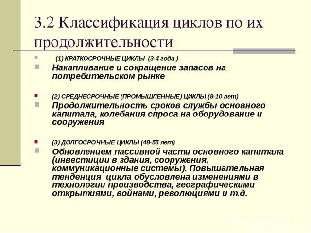3.2 Классификация циклов по их продолжительности (1) КРАТКОСРОЧНЫЕ ЦИКЛЫ (3-4 года ) Накапливание и сокращение запасов на потребительском рынке (2) СРЕДНЕСРОЧНЫЕ (ПРОМЫШЛЕННЫЕ) ЦИКЛЫ (8-10 лет) Продолжительность сроков службы основного капитала, кол…