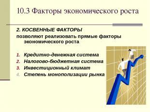 10.3 Факторы экономического роста 2. КОСВЕННЫЕ ФАКТОРЫ позволяют реализовать пря
