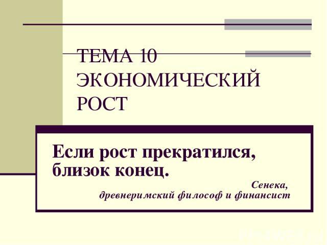 ТЕМА 10 ЭКОНОМИЧЕСКИЙ РОСТ Если рост прекратился, близок конец. Сенека, древнеримский философ и финансист