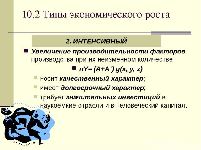 10.2 Типы экономического роста Увеличение производительности факторов производства при их неизменном количестве nY= (A+A`) g(х, у, z) носит качественный характер; имеет долгосрочный характер; требует значительных инвестиций в наукоемкие отрасли и в …